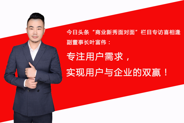 """""""今日头条""""媒体专访三分pk10代理副董事长叶富伟:专注用户需求,实现用户与企业的双赢"""